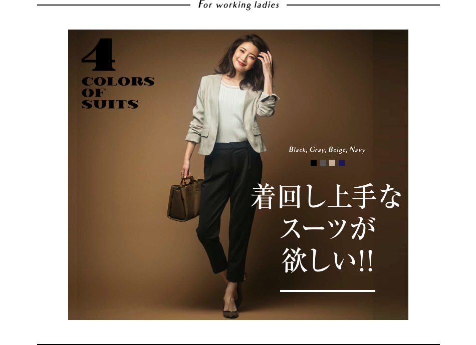 For working ladies 4 COLORS OF SUITS 着回し上手なスーツが欲しい!!